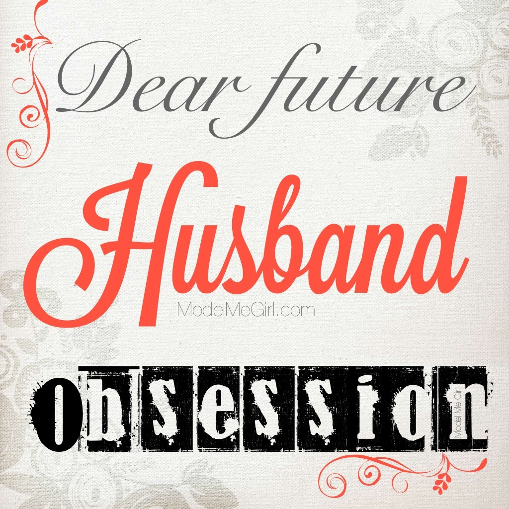 Dear Future Husband Obsession_ModelMeGirl